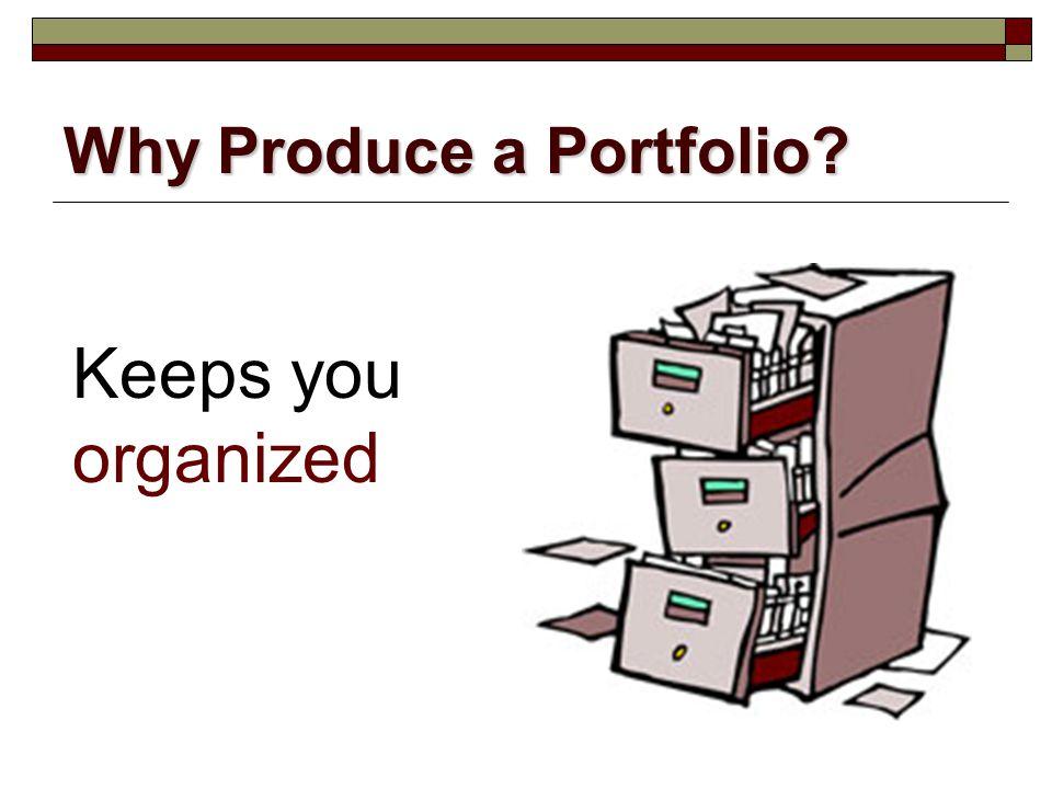 Why Produce a Portfolio? Keeps you organized