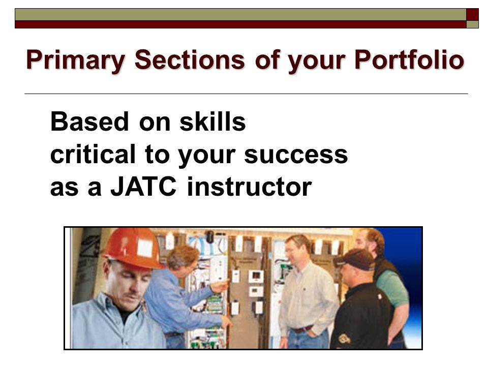 Primary Sections of your Portfolio Based on skills critical to your success as a JATC instructor
