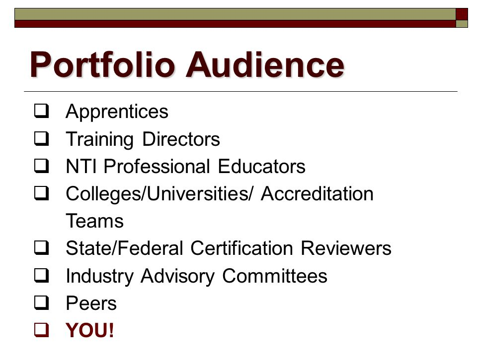Portfolio Audience  Apprentices  Training Directors  NTI Professional Educators  Colleges/Universities/ Accreditation Teams  State/Federal Certification Reviewers  Industry Advisory Committees  Peers  YOU!