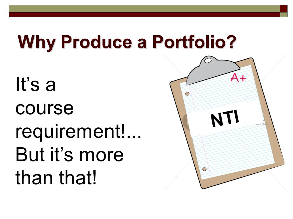Why Produce a Portfolio? NTI It's a course requirement!... But it's more than that!