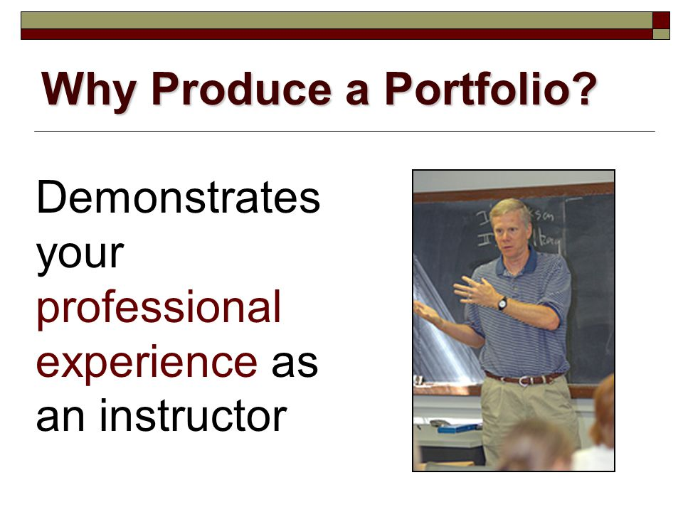 Demonstrates your professional experience as an instructor Why Produce a Portfolio?