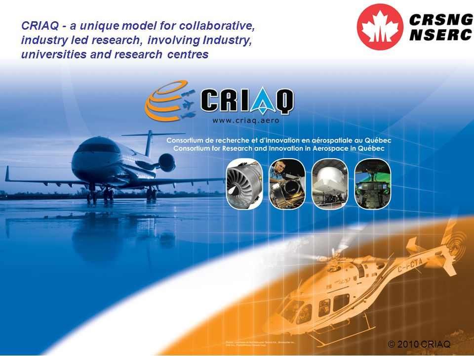 12 CRIAQ - a unique model for collaborative, industry led research, involving Industry, universities and research centres © 2010 CRIAQ