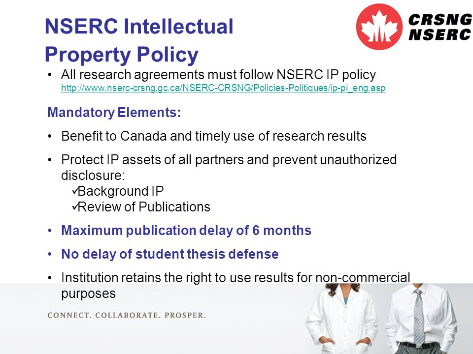 27 NSERC Intellectual Property Policy All research agreements must follow NSERC IP policy http://www.nserc-crsng.gc.ca/NSERC-CRSNG/Policies-Politiques/ip-pi_eng.asp http://www.nserc-crsng.gc.ca/NSERC-CRSNG/Policies-Politiques/ip-pi_eng.asp Mandatory Elements: Benefit to Canada and timely use of research results Protect IP assets of all partners and prevent unauthorized disclosure: Background IP Review of Publications Maximum publication delay of 6 months No delay of student thesis defense Institution retains the right to use results for non-commercial purposes
