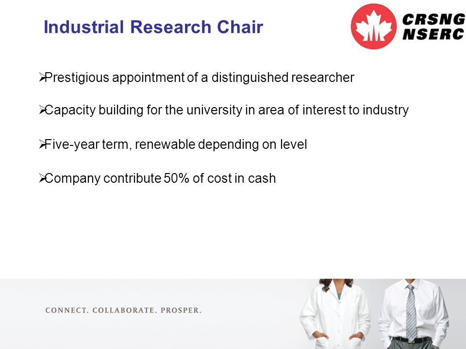 9 Industrial Research Chair  Prestigious appointment of a distinguished researcher  Capacity building for the university in area of interest to industry  Five-year term, renewable depending on level  Company contribute 50% of cost in cash