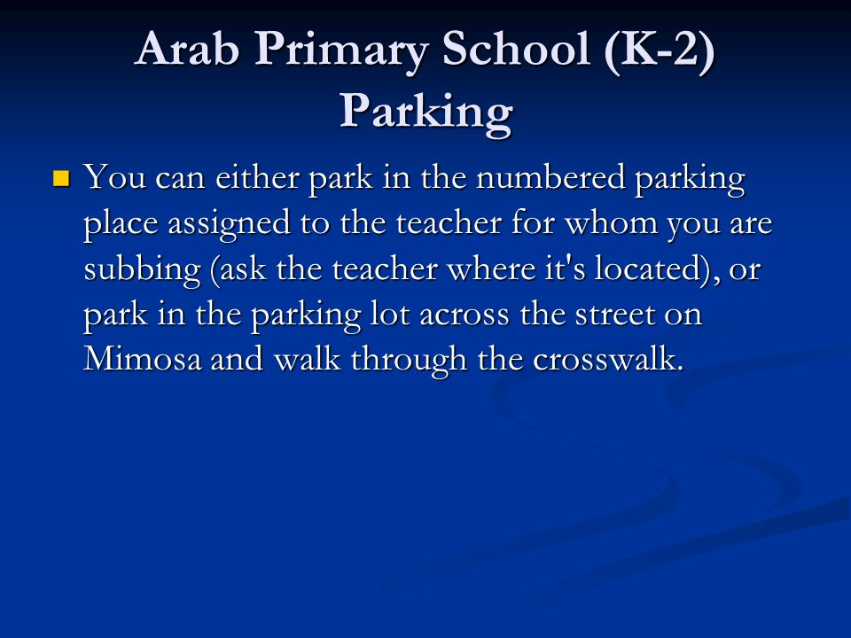 Arab Primary School (K-2) Parking You can either park in the numbered parking place assigned to the teacher for whom you are subbing (ask the teacher