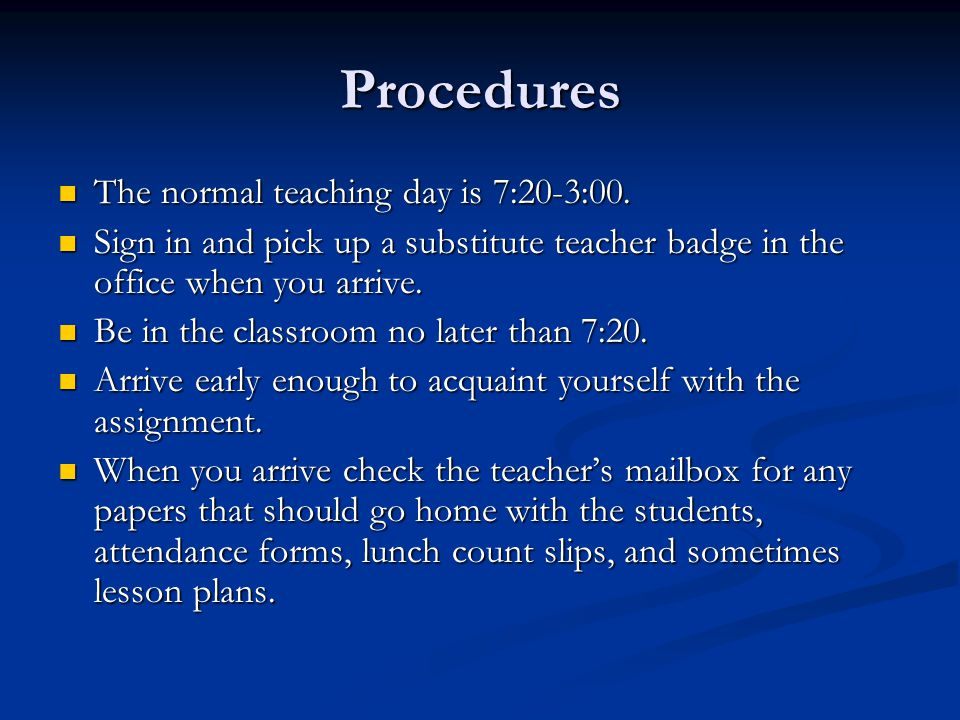 Procedures The normal teaching day is 7:20-3:00. The normal teaching day is 7:20-3:00. Sign in and pick up a substitute teacher badge in the office wh