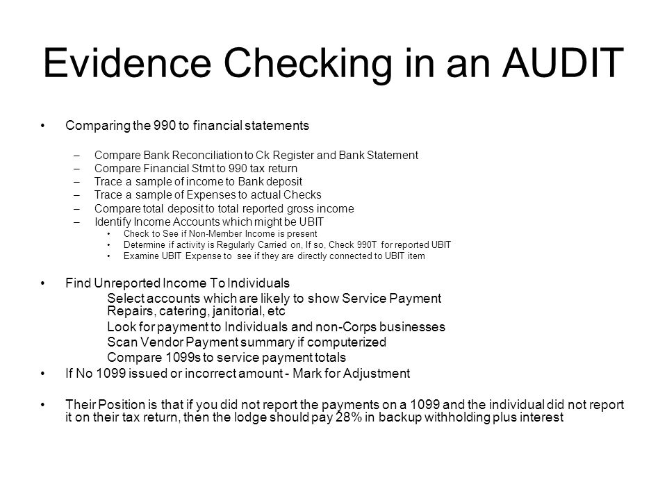 Evidence Checking in an AUDIT Comparing the 990 to financial statements –Compare Bank Reconciliation to Ck Register and Bank Statement –Compare Financial Stmt to 990 tax return –Trace a sample of income to Bank deposit –Trace a sample of Expenses to actual Checks –Compare total deposit to total reported gross income –Identify Income Accounts which might be UBIT Check to See if Non-Member Income is present Determine if activity is Regularly Carried on, If so, Check 990T for reported UBIT Examine UBIT Expense to see if they are directly connected to UBIT item Find Unreported Income To Individuals Select accounts which are likely to show Service Payment Repairs, catering, janitorial, etc Look for payment to Individuals and non-Corps businesses Scan Vendor Payment summary if computerized Compare 1099s to service payment totals If No 1099 issued or incorrect amount - Mark for Adjustment Their Position is that if you did not report the payments on a 1099 and the individual did not report it on their tax return, then the lodge should pay 28% in backup withholding plus interest