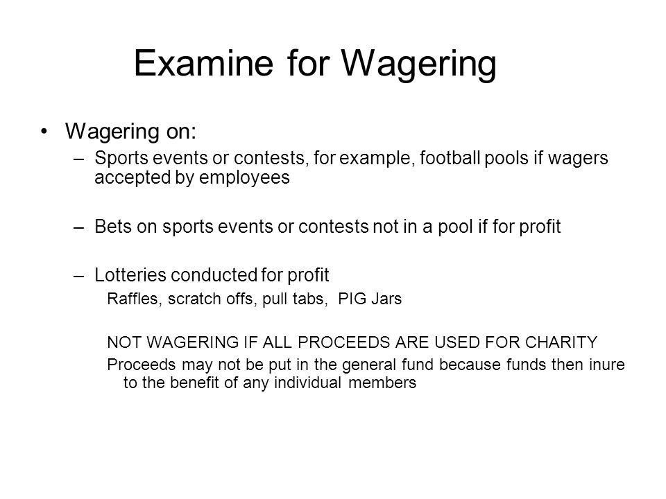 Examine for Wagering Wagering on: –Sports events or contests, for example, football pools if wagers accepted by employees –Bets on sports events or co
