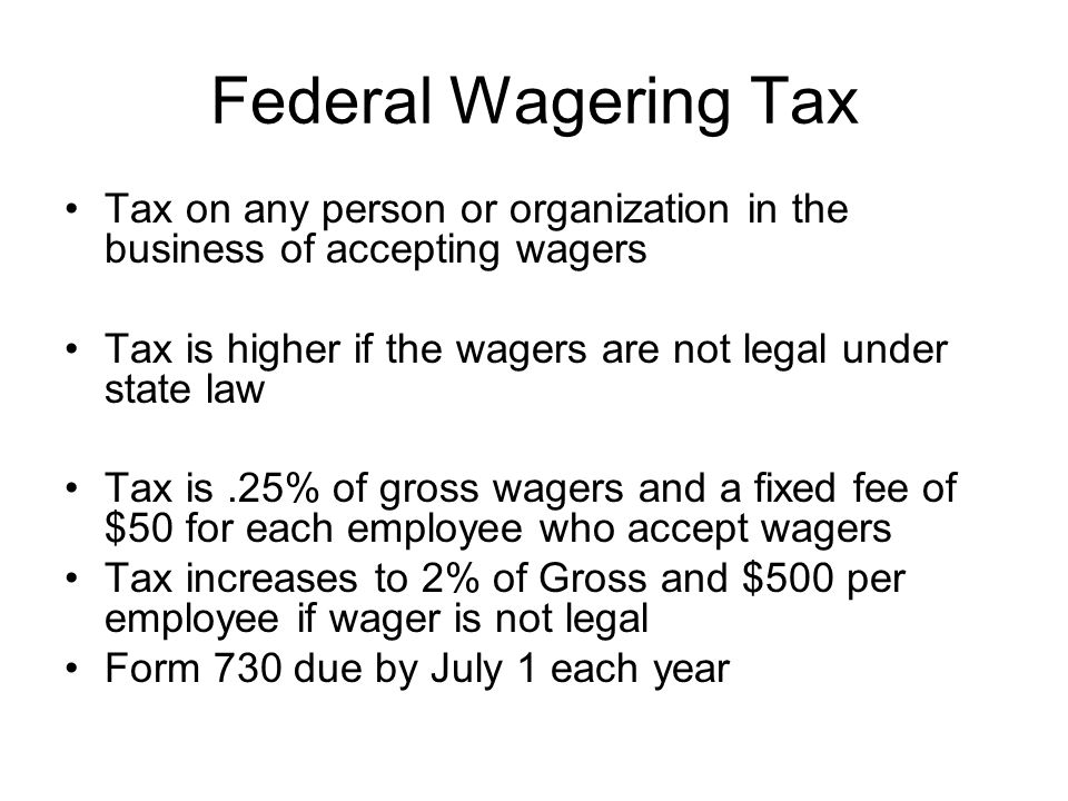 Federal Wagering Tax Tax on any person or organization in the business of accepting wagers Tax is higher if the wagers are not legal under state law Tax is.25% of gross wagers and a fixed fee of $50 for each employee who accept wagers Tax increases to 2% of Gross and $500 per employee if wager is not legal Form 730 due by July 1 each year