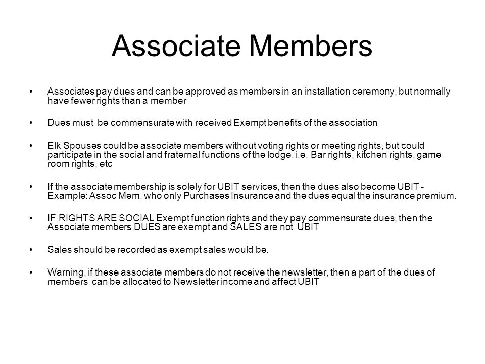 Associate Members Associates pay dues and can be approved as members in an installation ceremony, but normally have fewer rights than a member Dues mu