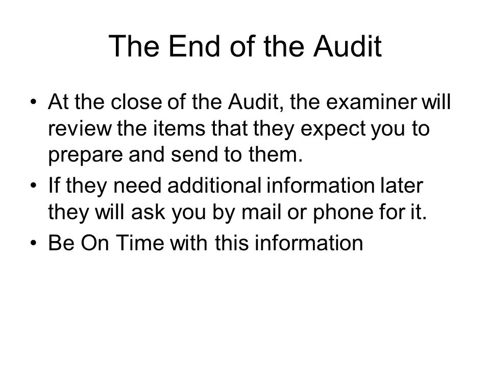The End of the Audit At the close of the Audit, the examiner will review the items that they expect you to prepare and send to them.
