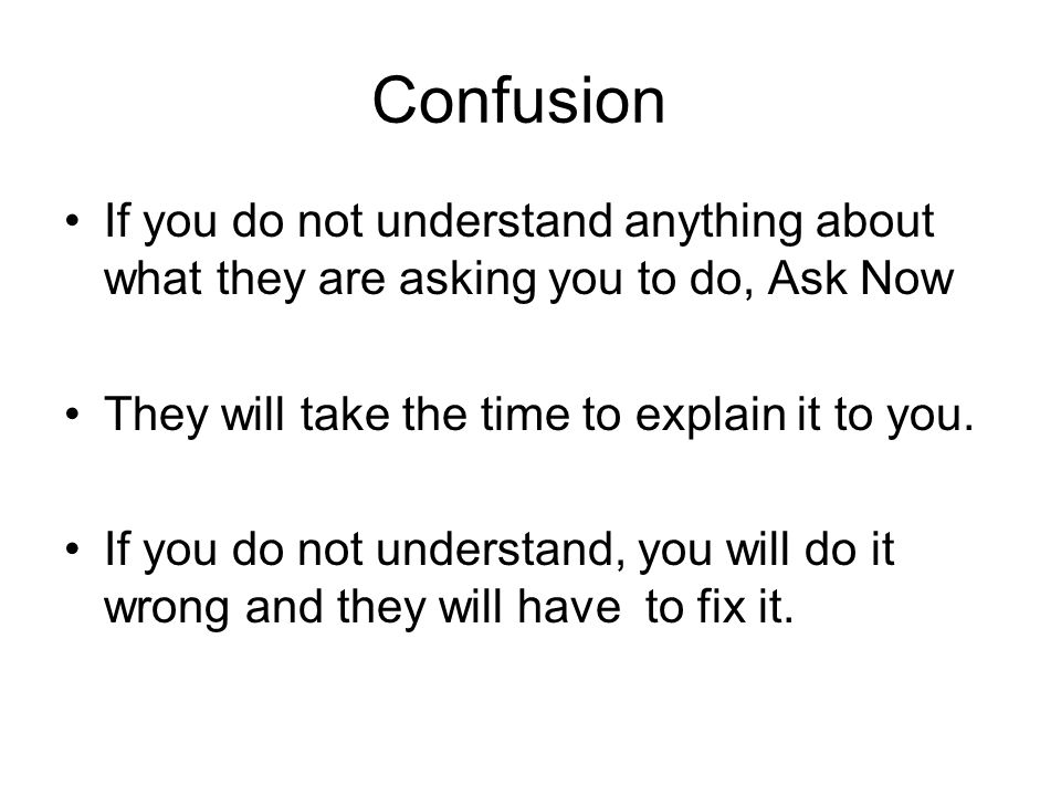 Confusion If you do not understand anything about what they are asking you to do, Ask Now They will take the time to explain it to you.