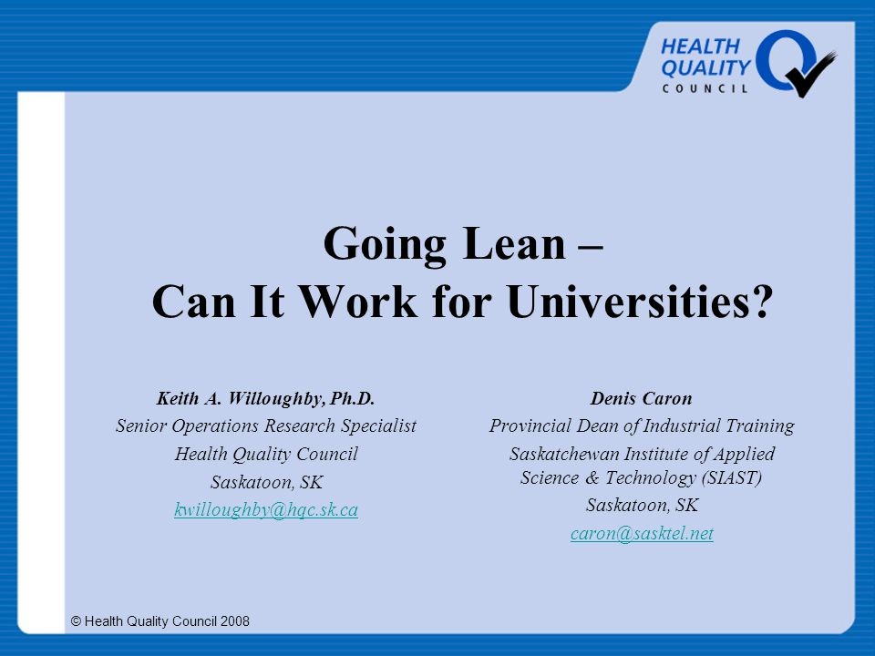 © Health Quality Council 2008 Going Lean – Can It Work for Universities? Keith A. Willoughby, Ph.D. Senior Operations Research Specialist Health Quali