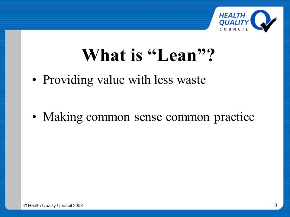"""© Health Quality Council 2008 13 What is """"Lean""""? Providing value with less waste Making common sense common practice"""