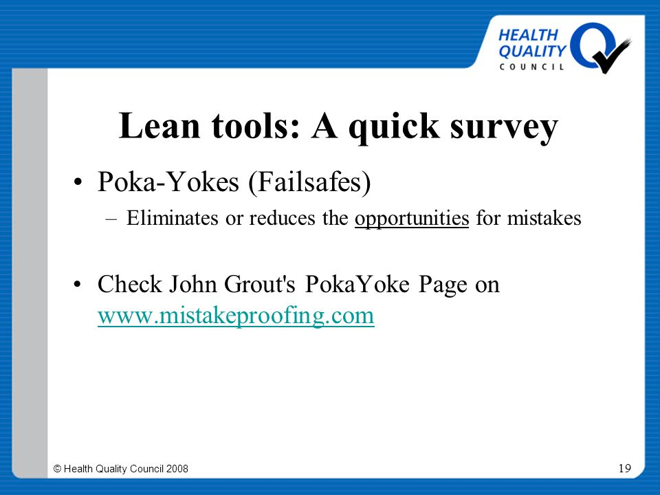 © Health Quality Council 2008 19 Lean tools: A quick survey Poka-Yokes (Failsafes) –Eliminates or reduces the opportunities for mistakes Check John Gr