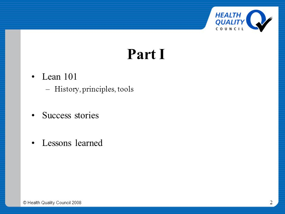 © Health Quality Council 2008 3 What we hope to accomplish Acquaint you with the concepts of Lean Introduce some of the language Answer the questions, What is it.