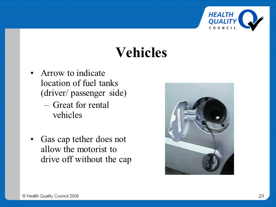 © Health Quality Council 2008 20 Vehicles Arrow to indicate location of fuel tanks (driver/ passenger side) –Great for rental vehicles Gas cap tether