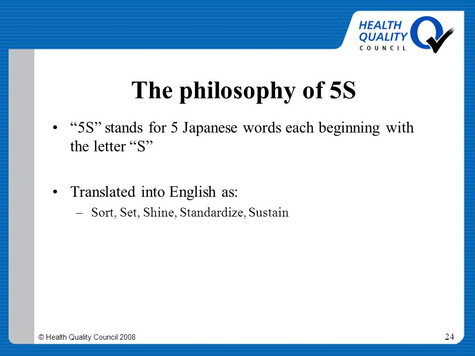 """© Health Quality Council 2008 24 The philosophy of 5S """"5S"""" stands for 5 Japanese words each beginning with the letter """"S"""" Translated into English as:"""
