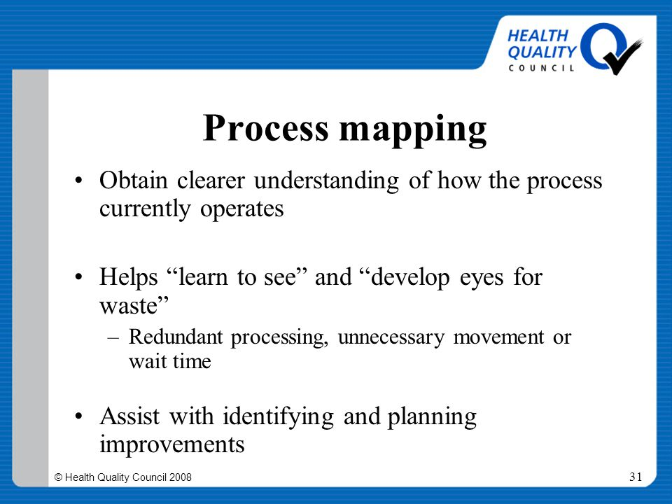 """© Health Quality Council 2008 31 Process mapping Obtain clearer understanding of how the process currently operates Helps """"learn to see"""" and """"develop"""