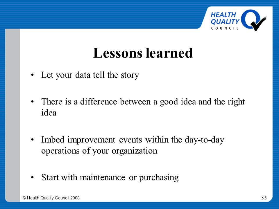© Health Quality Council 2008 35 Lessons learned Let your data tell the story There is a difference between a good idea and the right idea Imbed impro