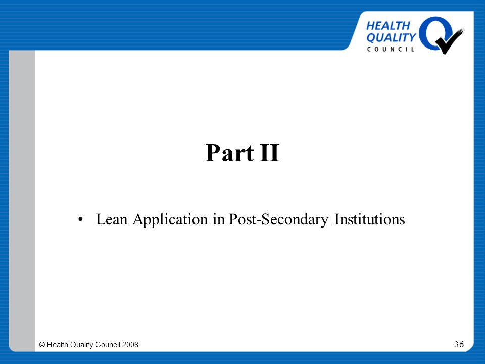 © Health Quality Council 2008 36 Part II Lean Application in Post-Secondary Institutions