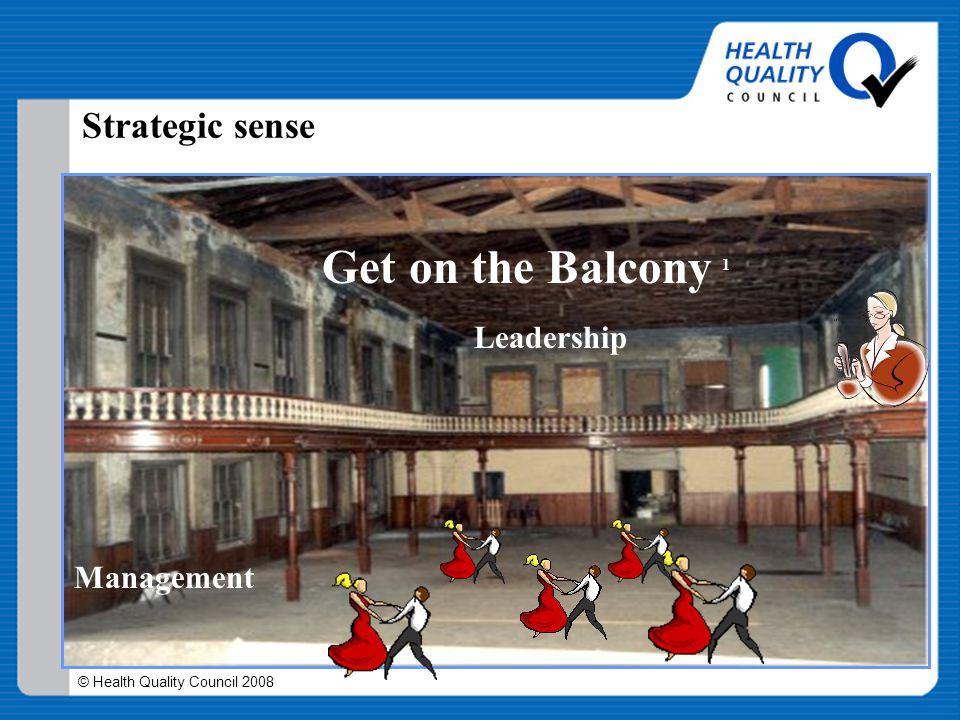 © Health Quality Council 2008 Strategic sense Management Get on the Balcony 1 1 Heifetz, R.A & Laurie, D.L. (2001) Leadership
