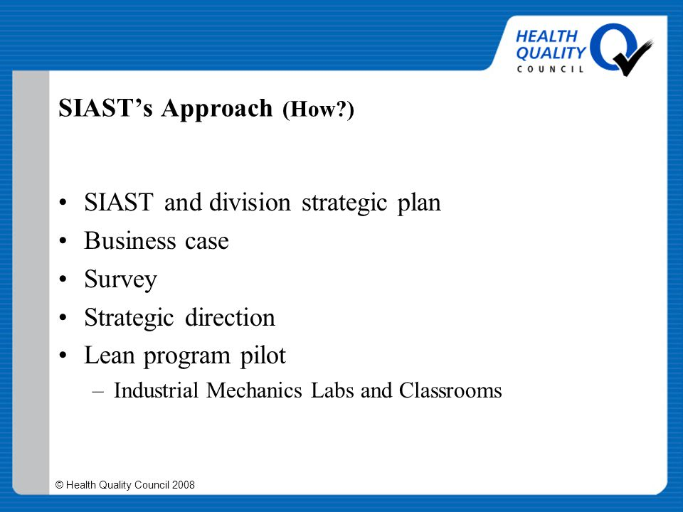 © Health Quality Council 2008 SIAST's Approach (How?) SIAST and division strategic plan Business case Survey Strategic direction Lean program pilot –I