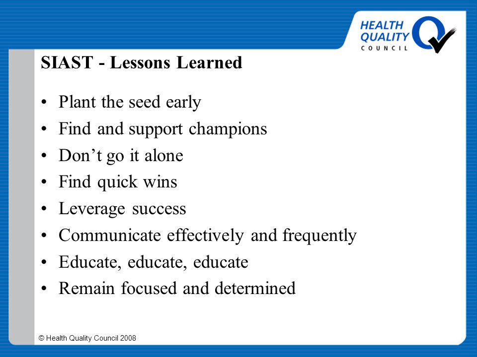 © Health Quality Council 2008 SIAST - Lessons Learned Plant the seed early Find and support champions Don't go it alone Find quick wins Leverage succe