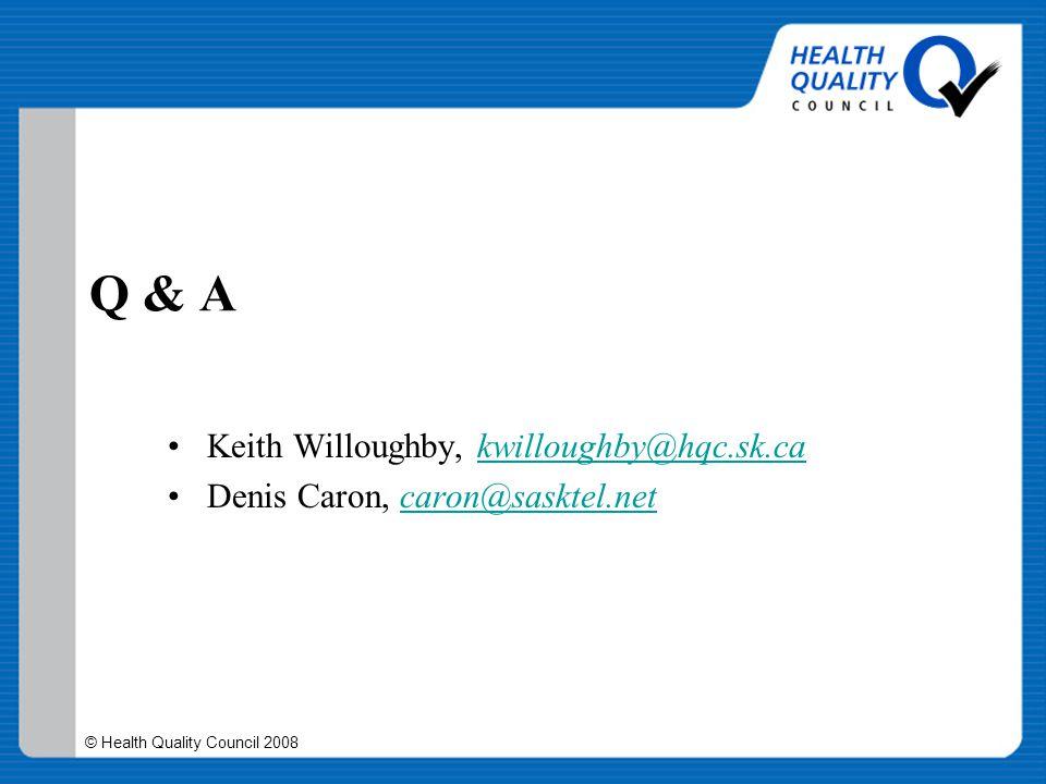 © Health Quality Council 2008 Q & A Keith Willoughby, kwilloughby@hqc.sk.cakwilloughby@hqc.sk.ca Denis Caron, caron@sasktel.netcaron@sasktel.net