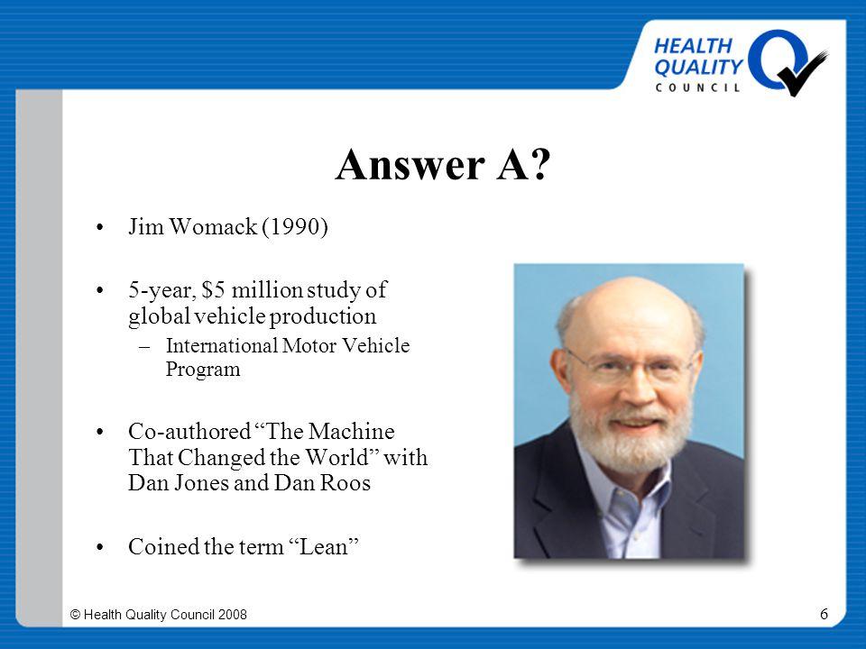 © Health Quality Council 2008 6 Answer A? Jim Womack (1990) 5-year, $5 million study of global vehicle production –International Motor Vehicle Program