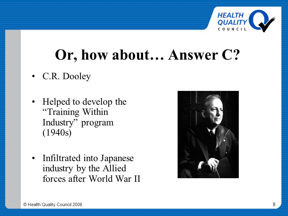 """© Health Quality Council 2008 8 Or, how about… Answer C? C.R. Dooley Helped to develop the """"Training Within Industry"""" program (1940s) Infiltrated into"""