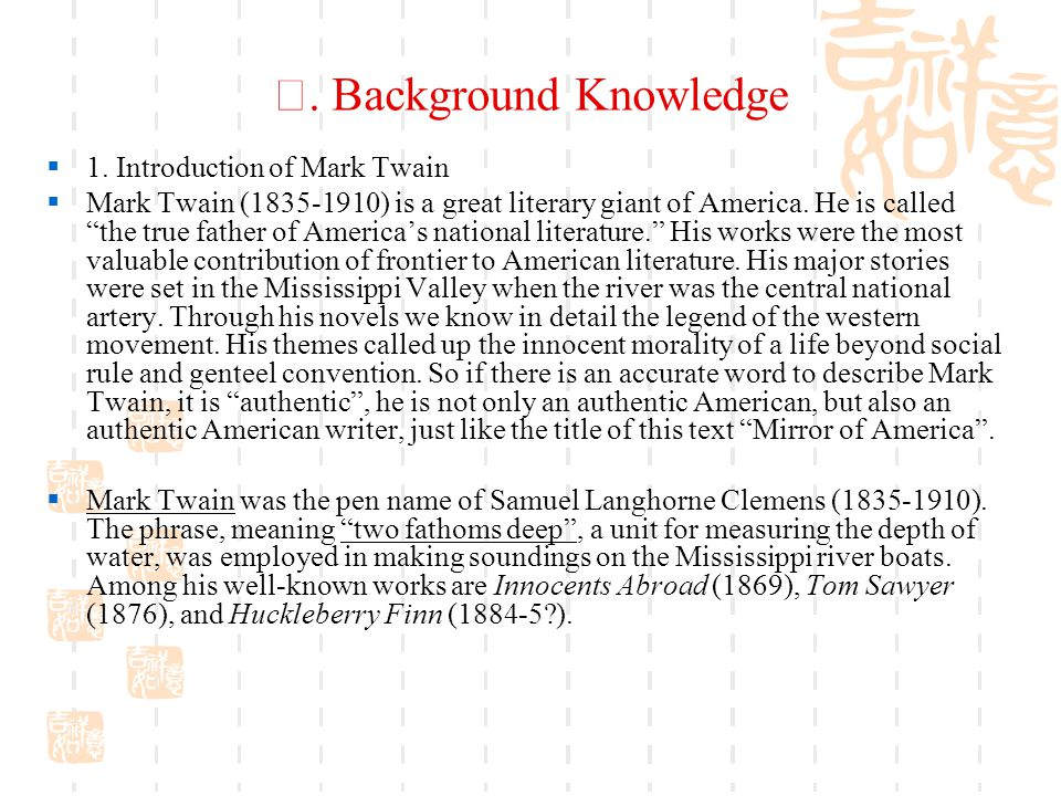 "Ⅰ. Background Knowledge  1. Introduction of Mark Twain  Mark Twain (1835-1910) is a great literary giant of America. He is called ""the true father o"