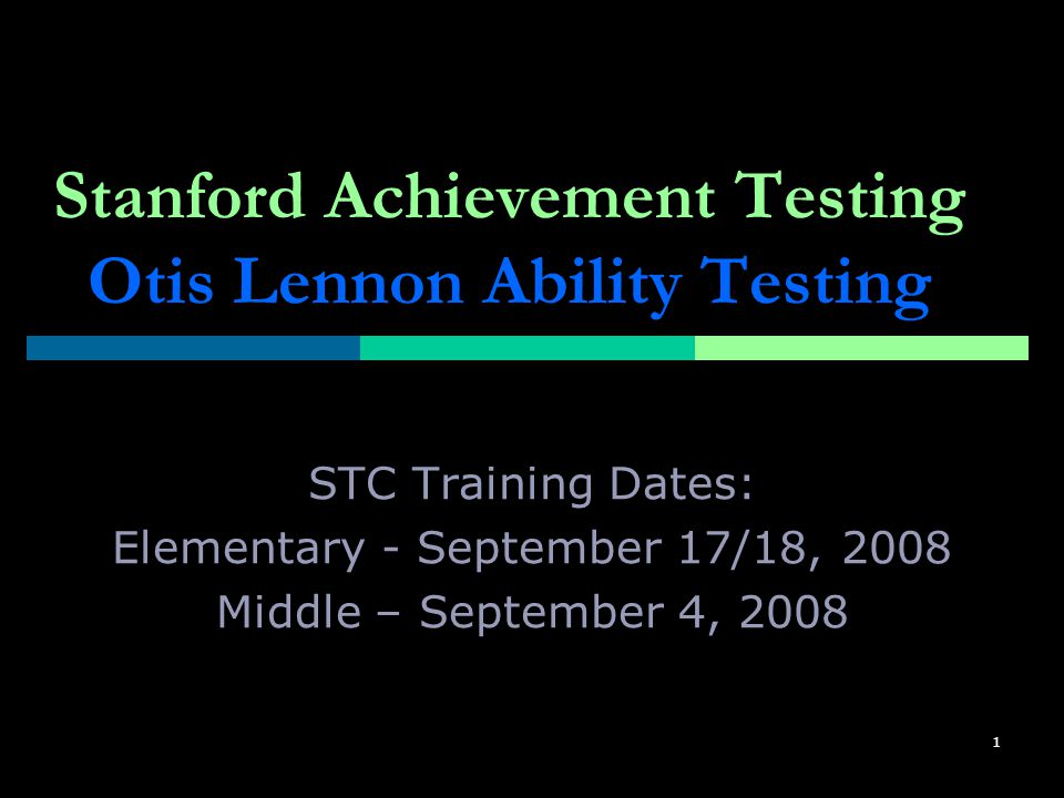 1 Stanford Achievement Testing Otis Lennon Ability Testing STC Training Dates: Elementary - September 17/18, 2008 Middle – September 4, 2008