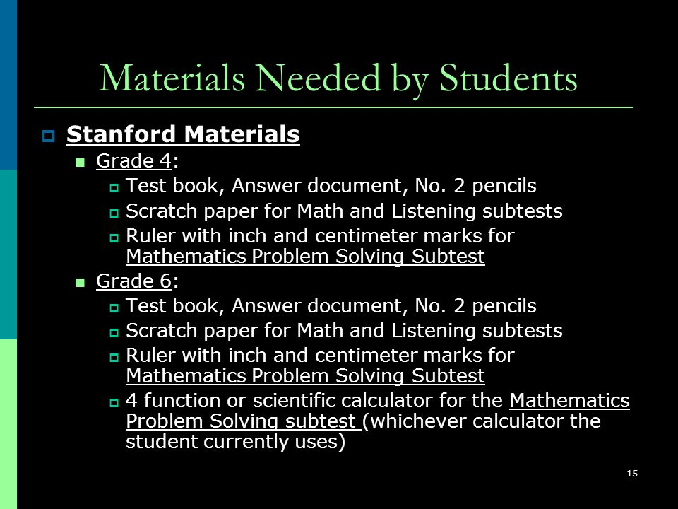 15 Materials Needed by Students  Stanford Materials Grade 4:  Test book, Answer document, No. 2 pencils  Scratch paper for Math and Listening subte