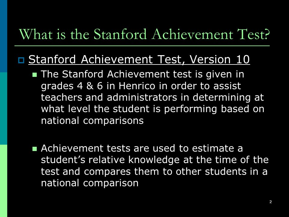 2 What is the Stanford Achievement Test?  Stanford Achievement Test, Version 10 The Stanford Achievement test is given in grades 4 & 6 in Henrico in