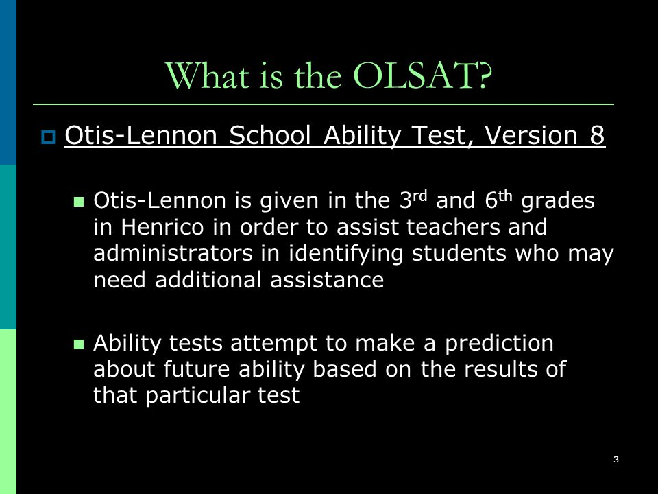 3 What is the OLSAT?  Otis-Lennon School Ability Test, Version 8 Otis-Lennon is given in the 3 rd and 6 th grades in Henrico in order to assist teach
