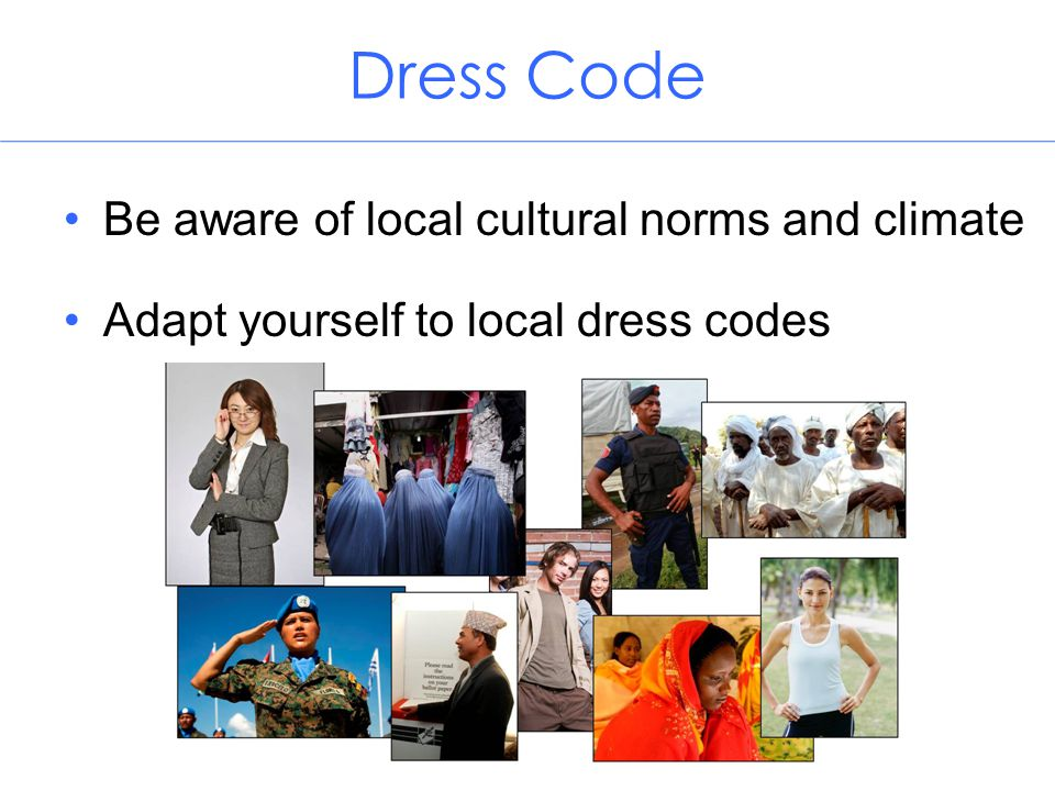 Dress Code Be aware of local cultural norms and climate Adapt yourself to local dress codes