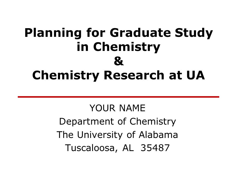 Planning for Graduate Study in Chemistry & Chemistry Research at UA YOUR NAME Department of Chemistry The University of Alabama Tuscaloosa, AL 35487