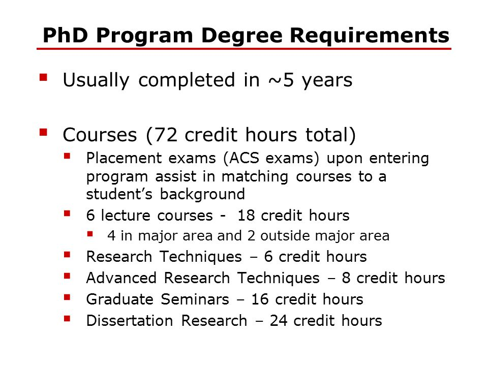 PhD Program Degree Requirements  Usually completed in ~5 years  Courses (72 credit hours total)  Placement exams (ACS exams) upon entering program
