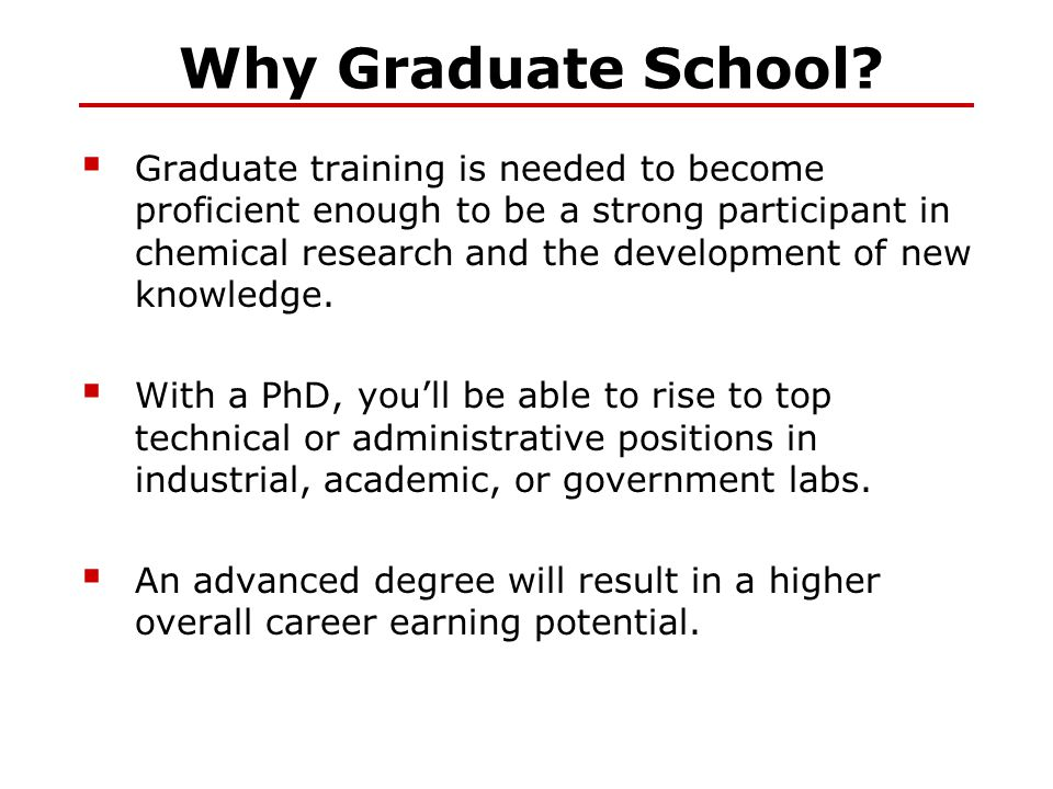 Why Graduate School?  Graduate training is needed to become proficient enough to be a strong participant in chemical research and the development of