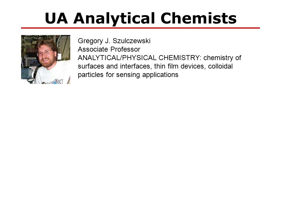 UA Analytical Chemists Gregory J. Szulczewski Associate Professor ANALYTICAL/PHYSICAL CHEMISTRY: chemistry of surfaces and interfaces, thin film devic