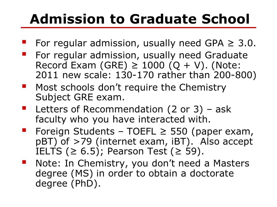 Admission to Graduate School  For regular admission, usually need GPA ≥ 3.0.  For regular admission, usually need Graduate Record Exam (GRE) ≥ 1000