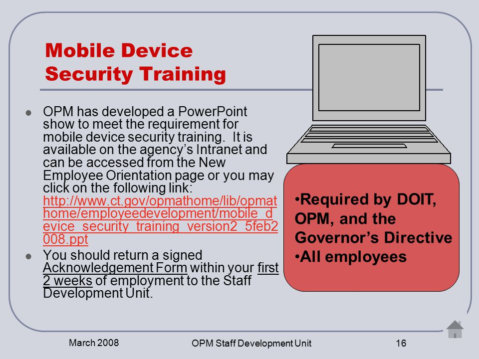 March 2008 OPM Staff Development Unit 16 Mobile Device Security Training OPM has developed a PowerPoint show to meet the requirement for mobile device security training.