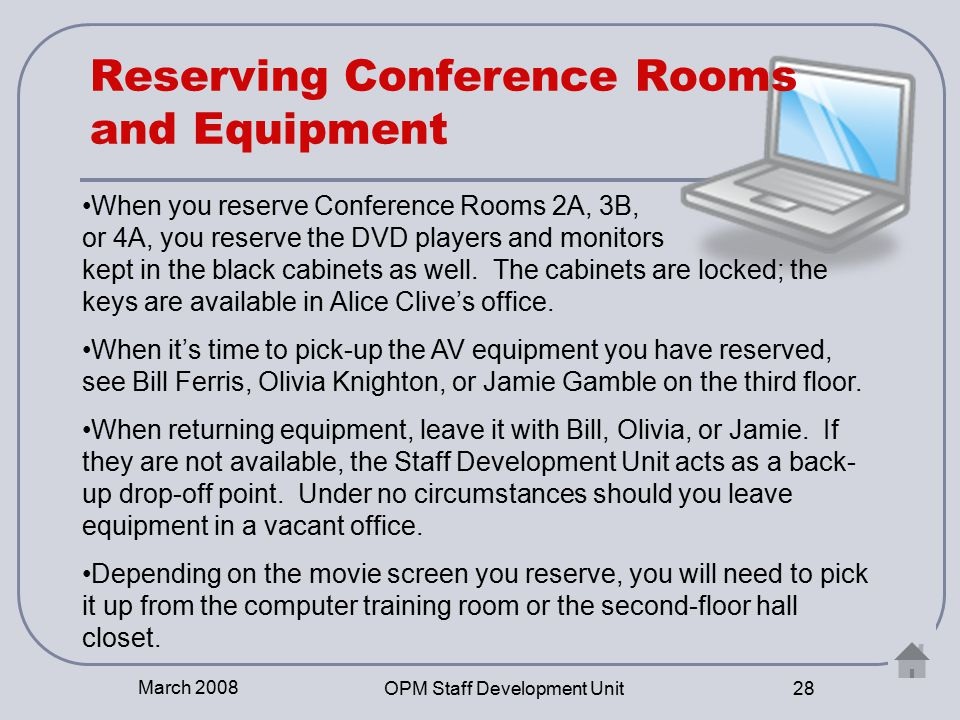 March 2008 OPM Staff Development Unit 28 Reserving Conference Rooms and Equipment When you reserve Conference Rooms 2A, 3B, or 4A, you reserve the DVD players and monitors kept in the black cabinets as well.