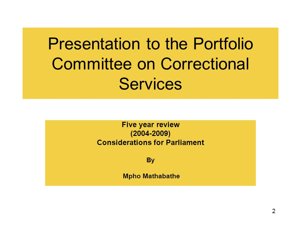 2 Presentation to the Portfolio Committee on Correctional Services Five year review (2004-2009) Considerations for Parliament By Mpho Mathabathe