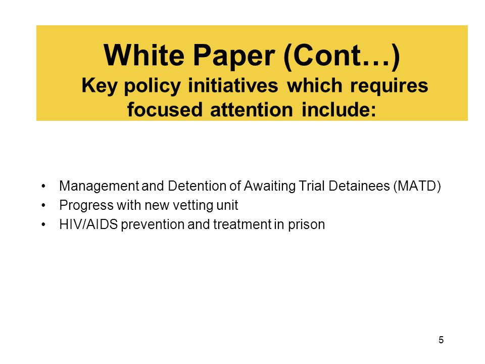 5 White Paper (Cont…) Key policy initiatives which requires focused attention include: Management and Detention of Awaiting Trial Detainees (MATD) Pro