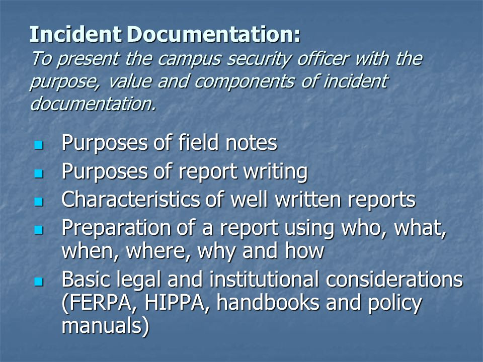 Incident Documentation: To present the campus security officer with the purpose, value and components of incident documentation.