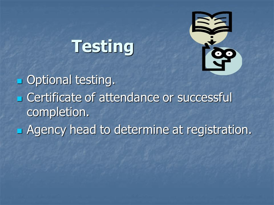 Testing Optional testing. Optional testing. Certificate of attendance or successful completion.