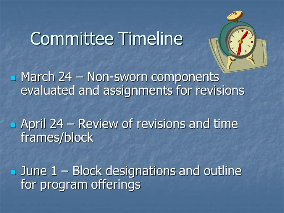 Committee Timeline March 24 – Non-sworn components evaluated and assignments for revisions March 24 – Non-sworn components evaluated and assignments for revisions April 24 – Review of revisions and time frames/block April 24 – Review of revisions and time frames/block June 1 – Block designations and outline for program offerings June 1 – Block designations and outline for program offerings