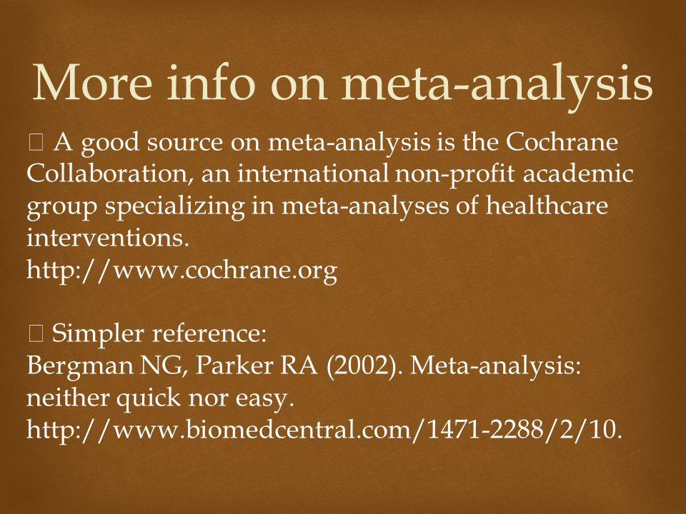 More info on meta-analysis  A good source on meta-analysis is the Cochrane Collaboration, an international non-profit academic group specializing in